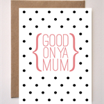 Mothers Day - Good On Ya Mum - Dotty monochrome Greeting card