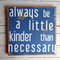 Always Be a Little Kinder than Necessary Quote Wooden/ Timber Sign