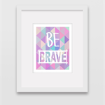 Be Brave - Wall Art Print