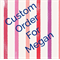 Custom Order for Megan